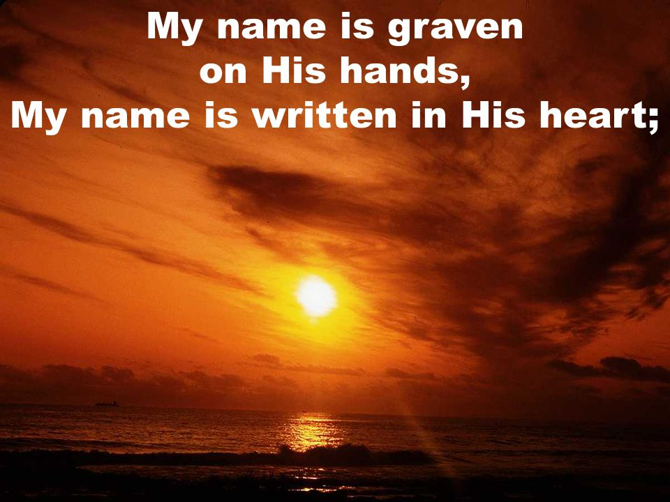 My name is graven on His hands, My name is written in His heart;
