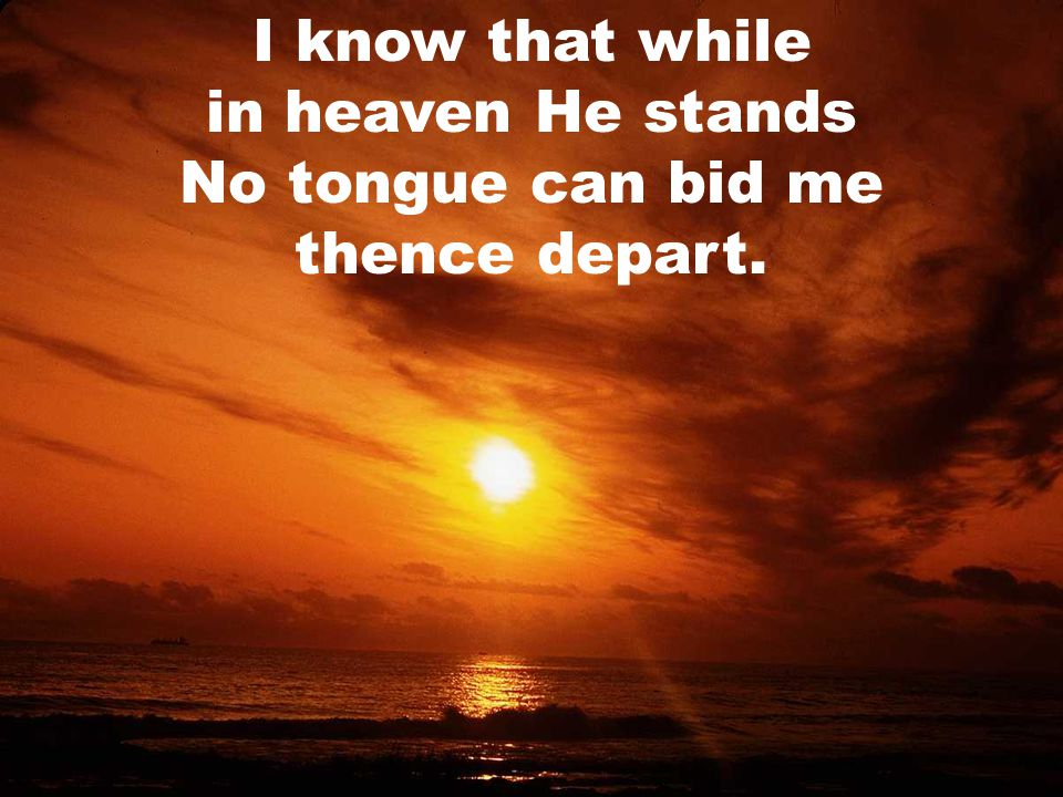 I know that while in heaven He stands No tongue can bid me thence depart.