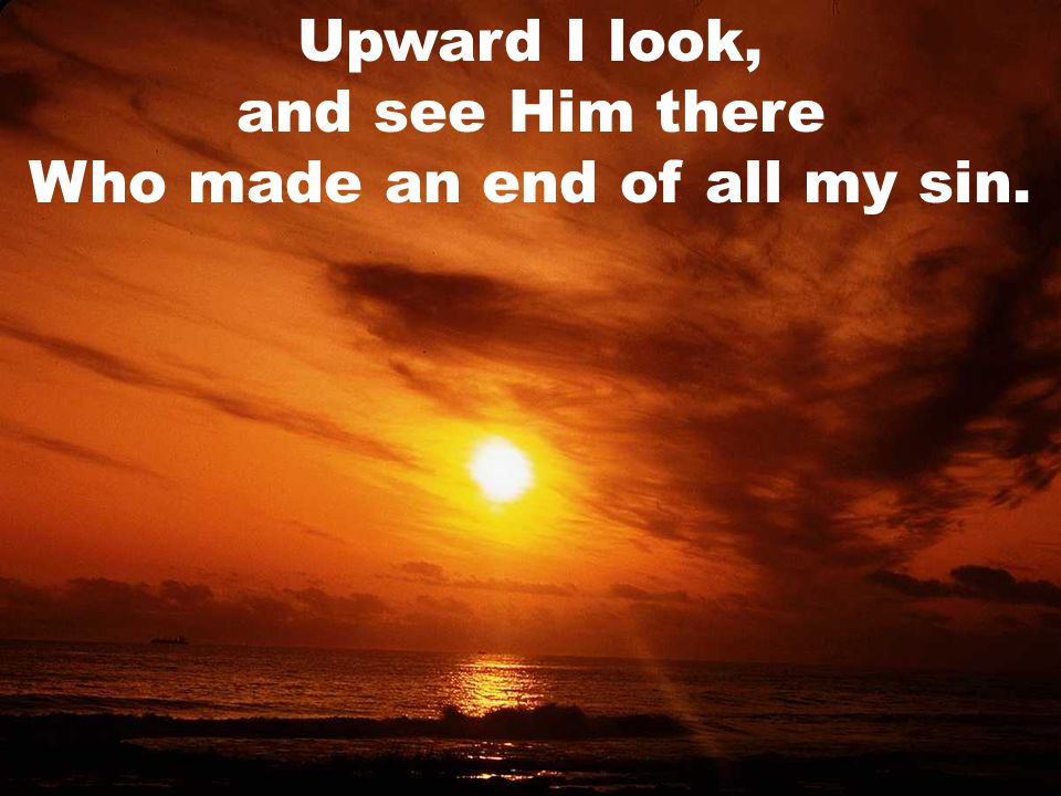 Upward I look, and see Him there Who made an end of all my sin.