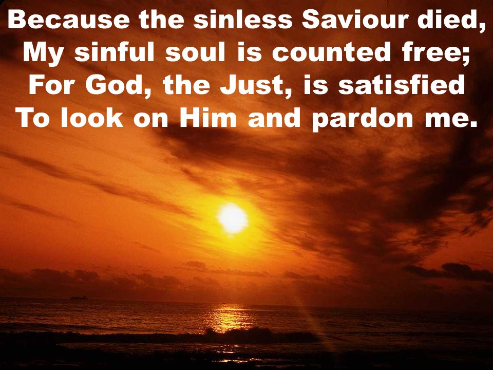 Because the sinless Saviour died, My sinful soul is counted free; For God, the Just, is satisfied To look on Him and pardon me.