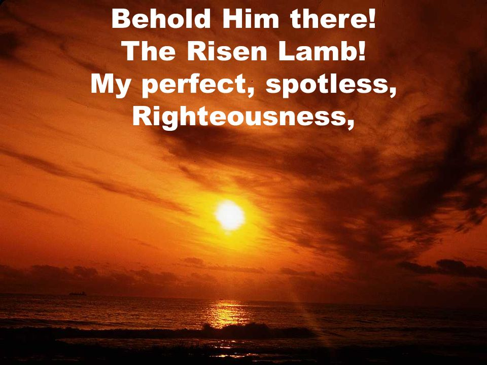 Behold Him there! The Risen Lamb! My perfect, spotless, Righteousness,