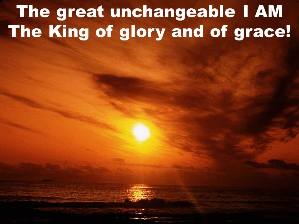 The great unchangeable I AM The King of glory and of grace!