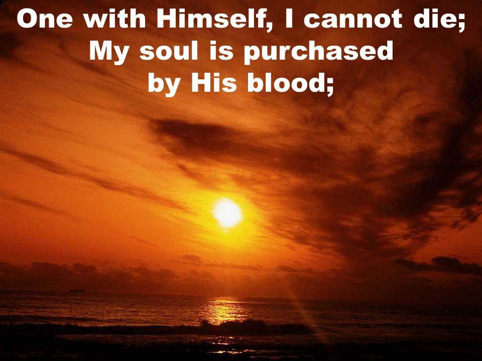 One with Himself, I cannot die; My soul is purchased by His blood;