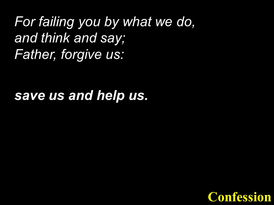 For failing you by what we do, and think and say; Father, forgive us: