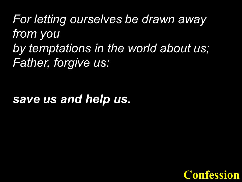 For letting ourselves be drawn away from you by temptations in the world about us; Father, forgive us: