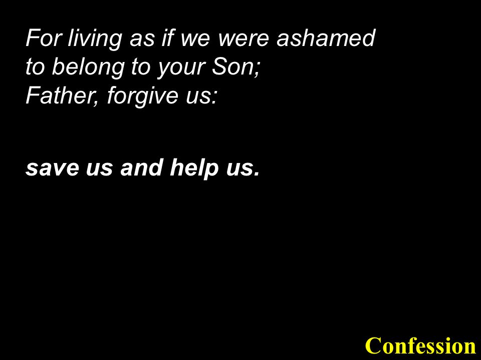 For living as if we were ashamed to belong to your Son; Father, forgive us:
