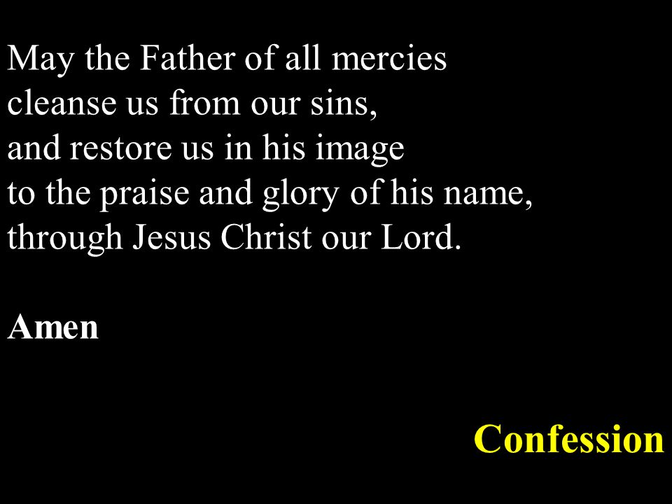 May the Father of all mercies cleanse us from our sins, and restore us in his image to the praise and glory of his name, through Jesus Christ our Lord.