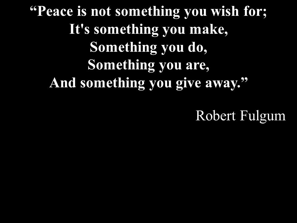 Peace is not something you wish for; It s something you make, Something you do, Something you are, And something you give away.