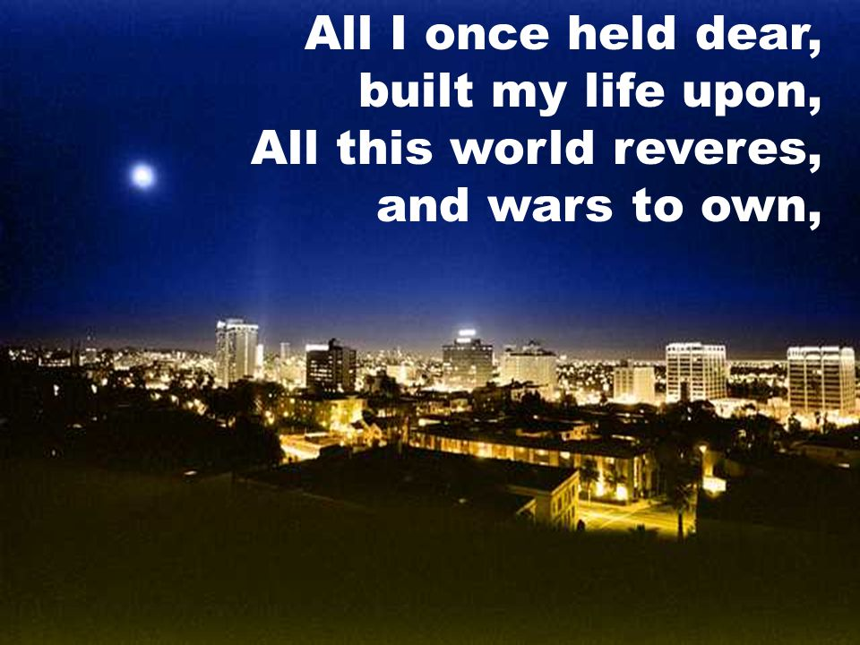 All I once held dear, built my life upon, All this world reveres, and wars to own,