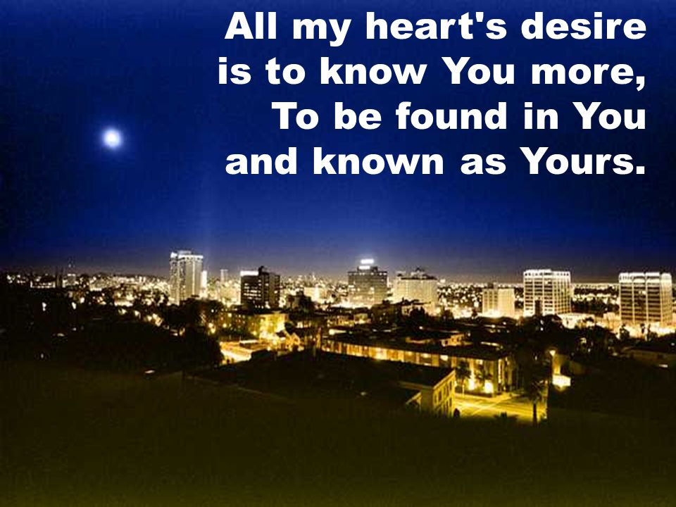 All my heart s desire is to know You more, To be found in You and known as Yours.