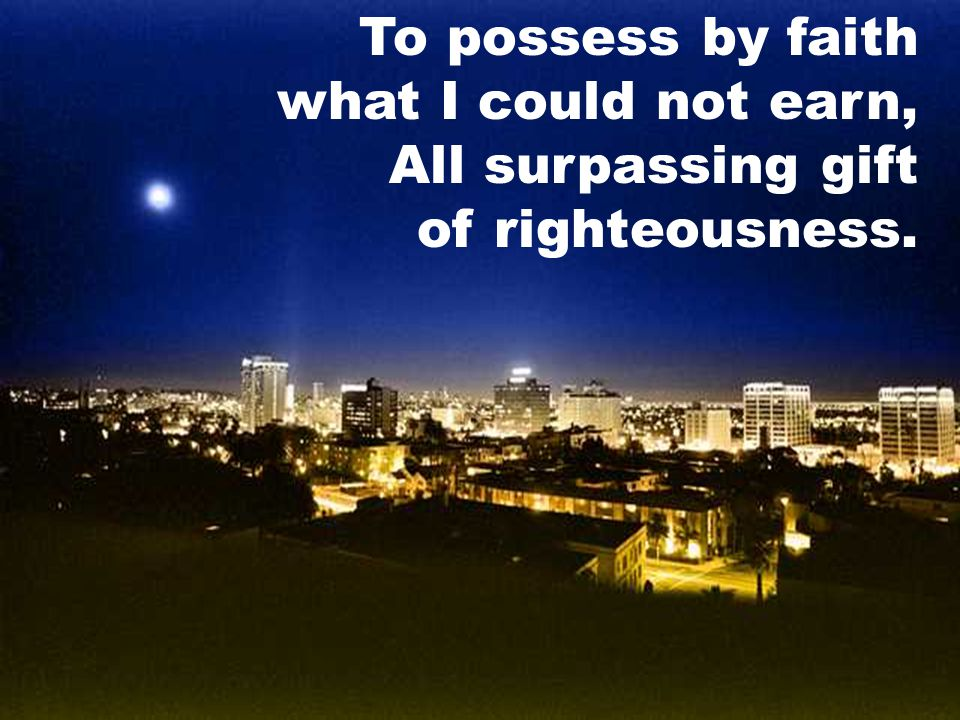 To possess by faith what I could not earn, All surpassing gift of righteousness.