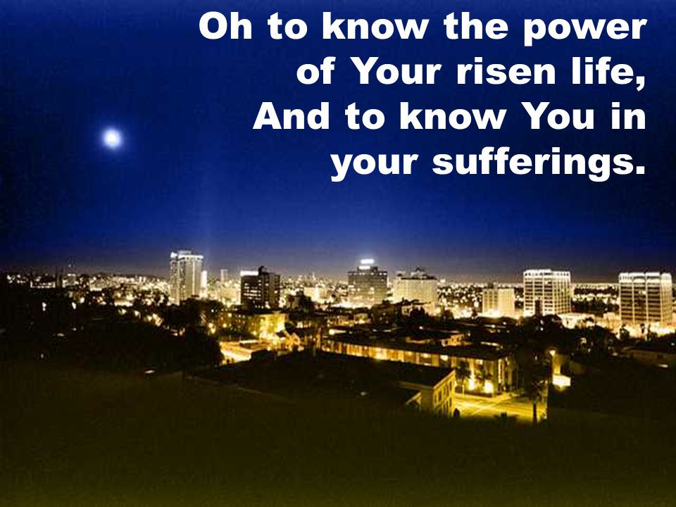 Oh to know the power of Your risen life, And to know You in your sufferings.