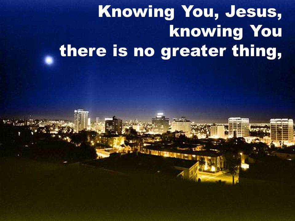 Knowing You, Jesus, knowing You there is no greater thing,