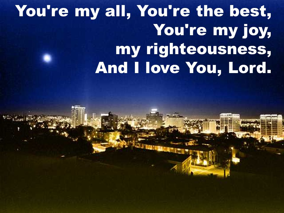 You re my all, You re the best, You re my joy, my righteousness, And I love You, Lord.