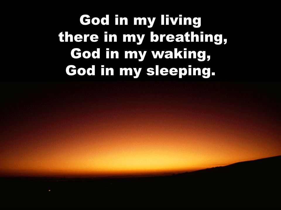 God in my living there in my breathing, God in my waking, God in my sleeping.