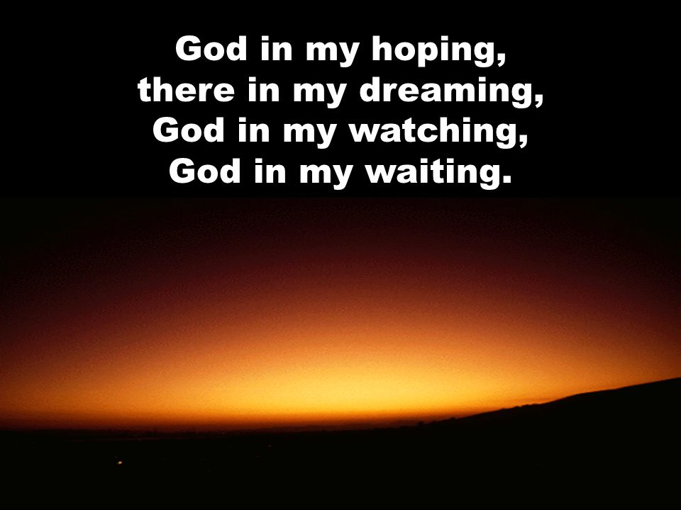 God in my hoping, there in my dreaming, God in my watching, God in my waiting.