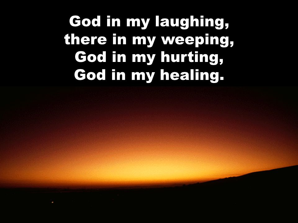 God in my laughing, there in my weeping, God in my hurting, God in my healing.