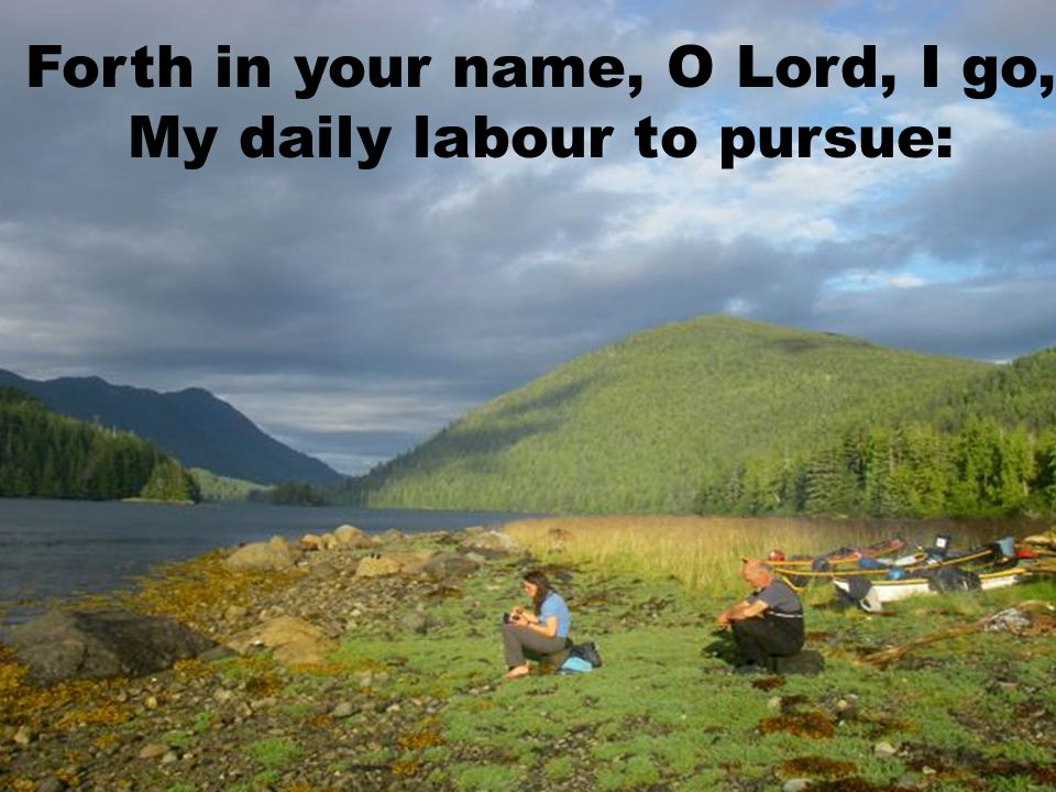 Forth in your name, O Lord, I go, My daily labour to pursue: