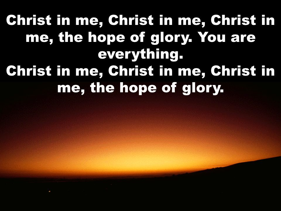 Christ in me, Christ in me, Christ in me, the hope of glory