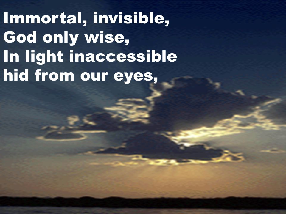 Immortal, invisible, God only wise, In light inaccessible hid from our eyes,