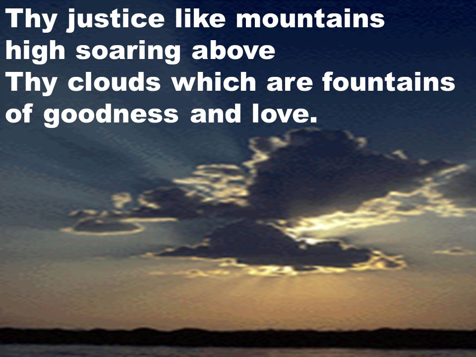 Thy justice like mountains high soaring above Thy clouds which are fountains of goodness and love.