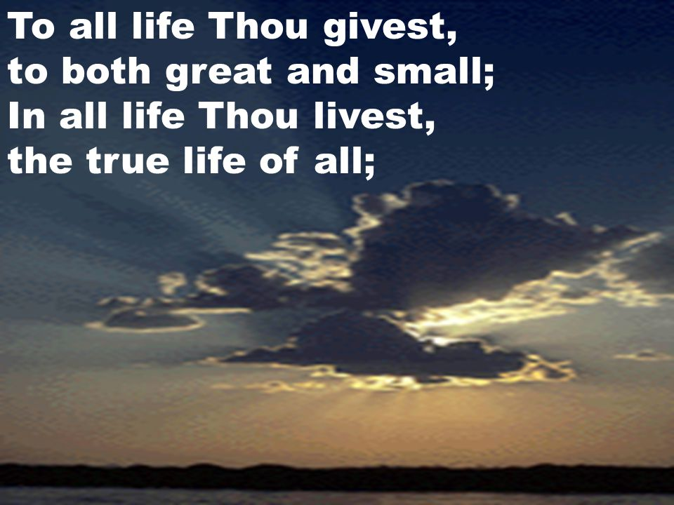 To all life Thou givest, to both great and small; In all life Thou livest, the true life of all;