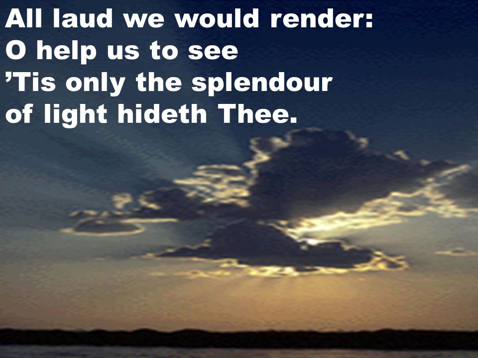 All laud we would render: O help us to see 'Tis only the splendour of light hideth Thee.