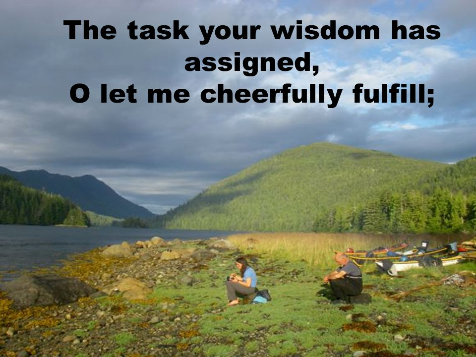 The task your wisdom has assigned, O let me cheerfully fulfill;