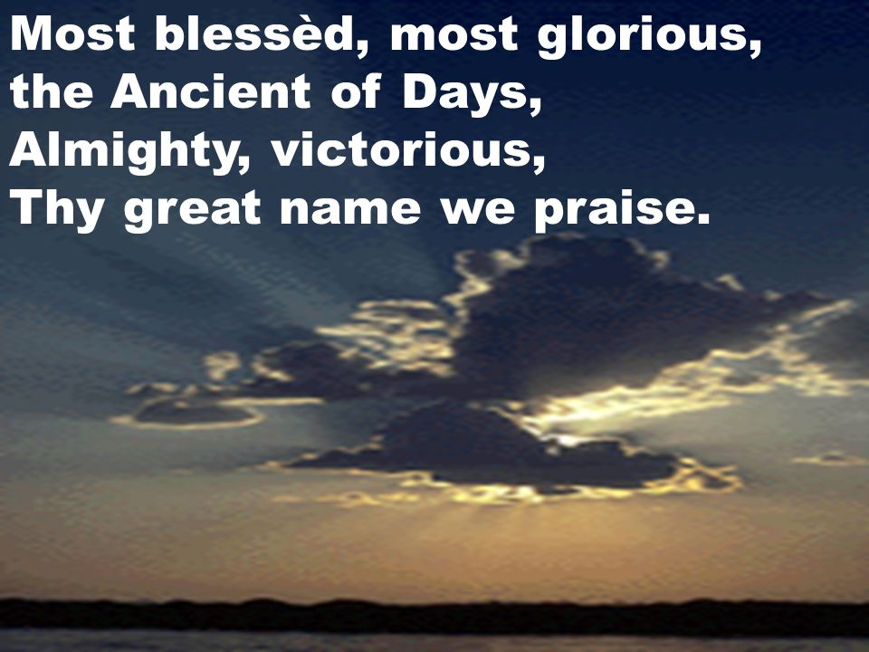 Most blessèd, most glorious, the Ancient of Days, Almighty, victorious, Thy great name we praise.