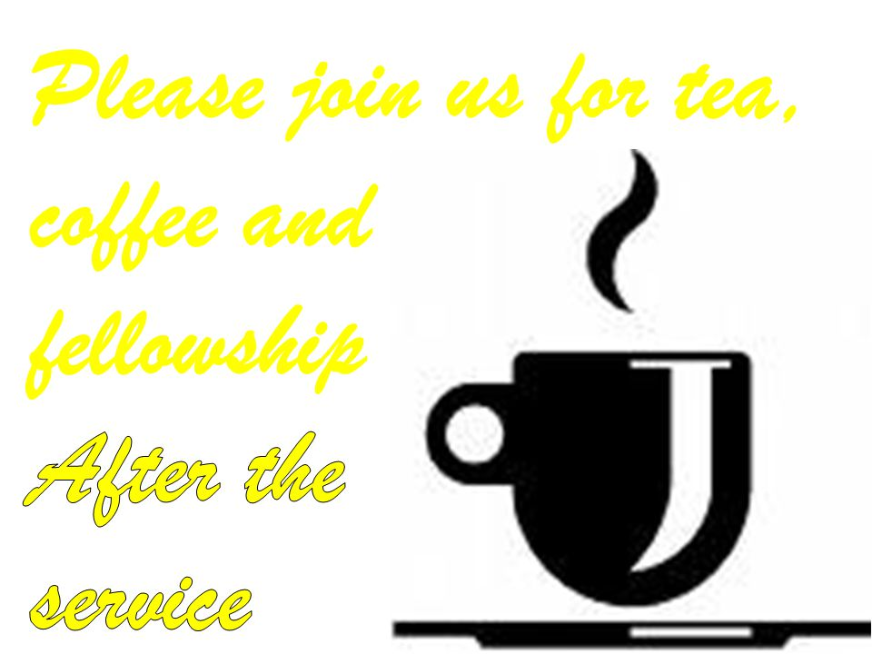 Please join us for tea, coffee and fellowship