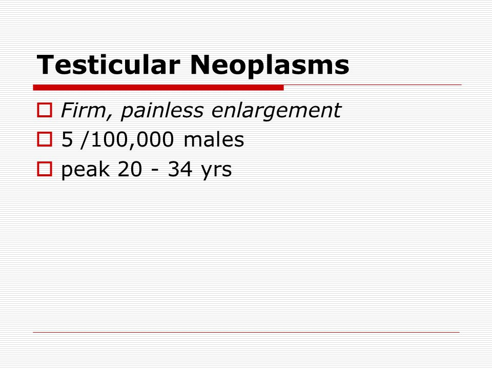 Testicular Neoplasms Firm, painless enlargement 5 /100,000 males