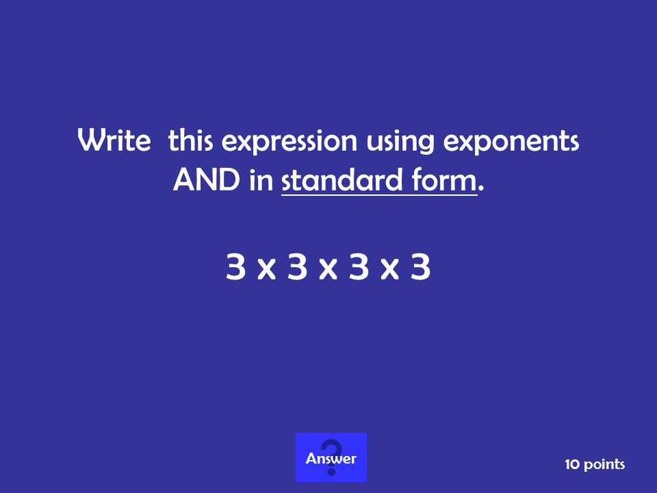 Write this expression using exponents AND in standard form.