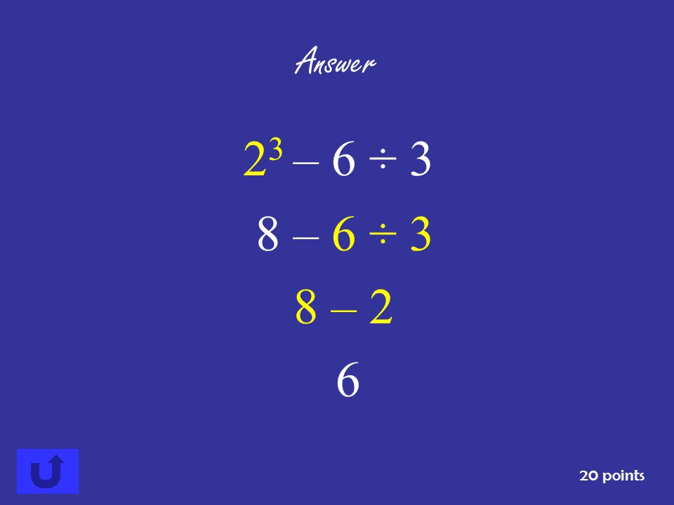 Answer 23 – 6 ÷ 3 8 – 6 ÷ 3 8 – 2 6 20 points