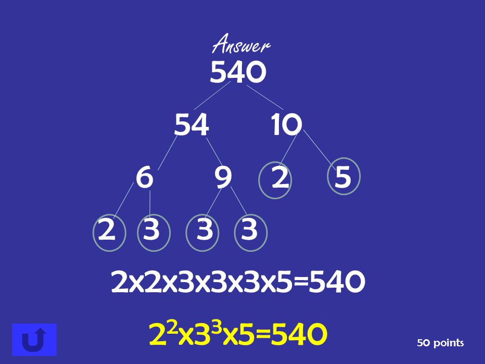 Answer 540 54 10 6 9 2 5 2 3 3 3 2x2x3x3x3x5=540 22x33x5=540 50 points