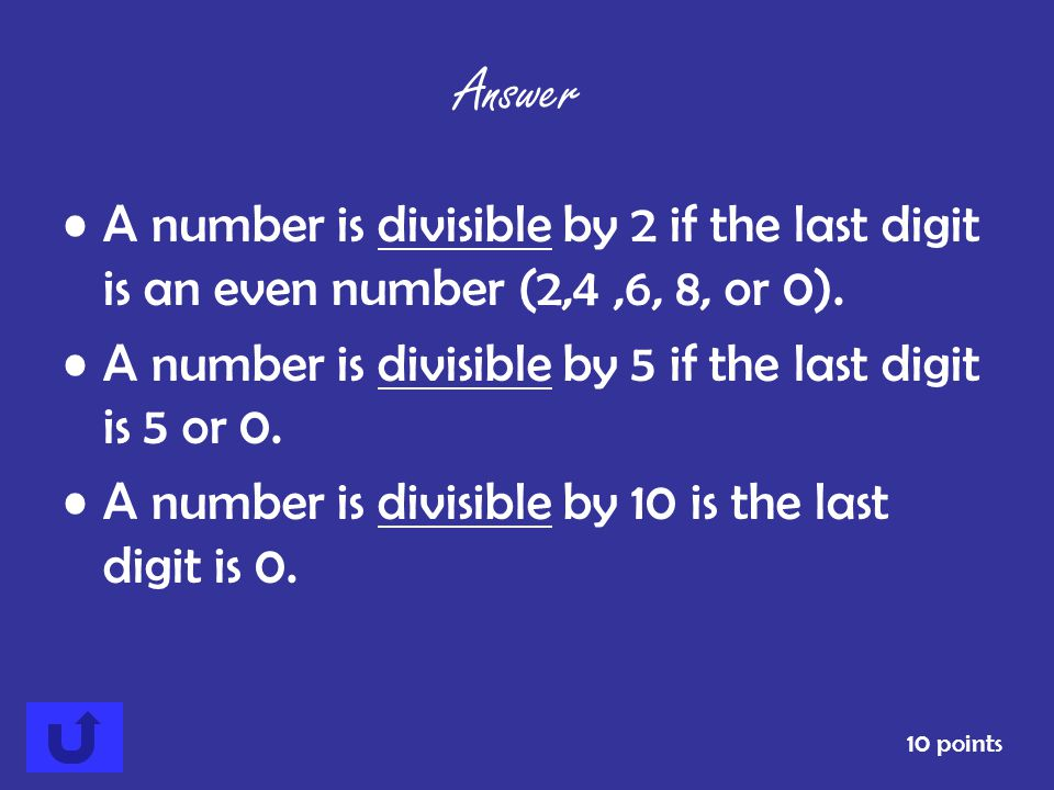 Answer A number is divisible by 2 if the last digit is an even number (2,4 ,6, 8, or 0). A number is divisible by 5 if the last digit is 5 or 0.