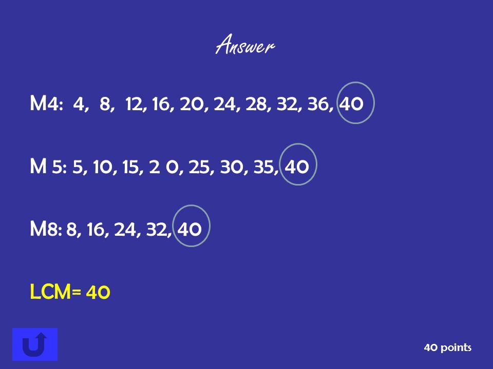 Answer M4: 4, 8, 12, 16, 20, 24, 28, 32, 36, 40. M 5: 5, 10, 15, 2 0, 25, 30, 35, 40. M8: 8, 16, 24, 32, 40.