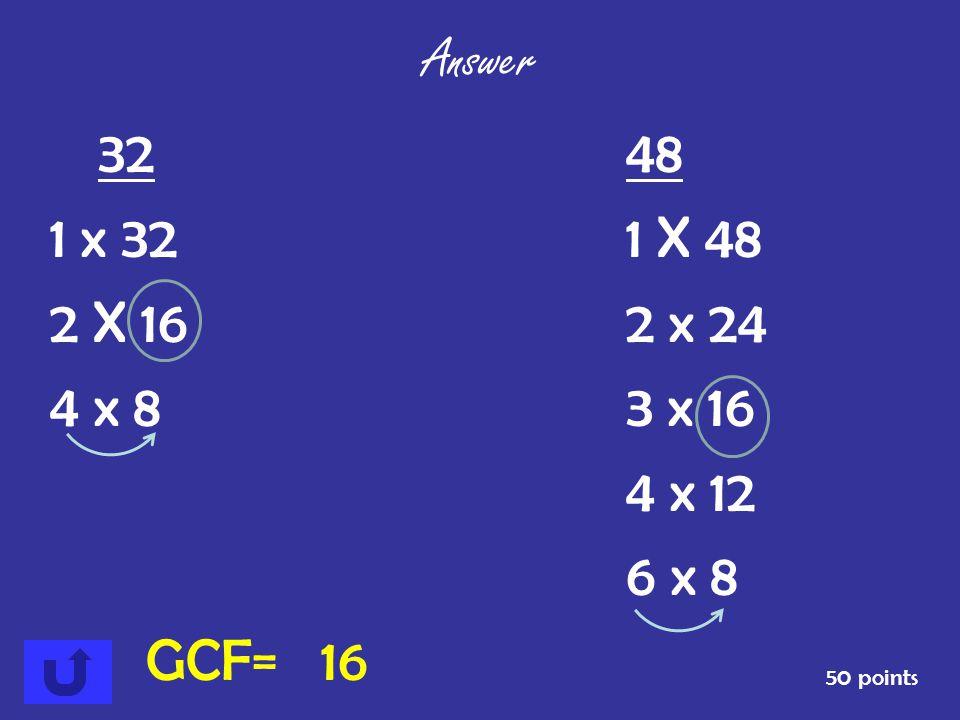 Answer 32 48. 1 x 32 1 X 48. 2 X 16 2 x 24. 4 x 8 3 x 16. 4 x 12. 6 x 8. GCF= 16.