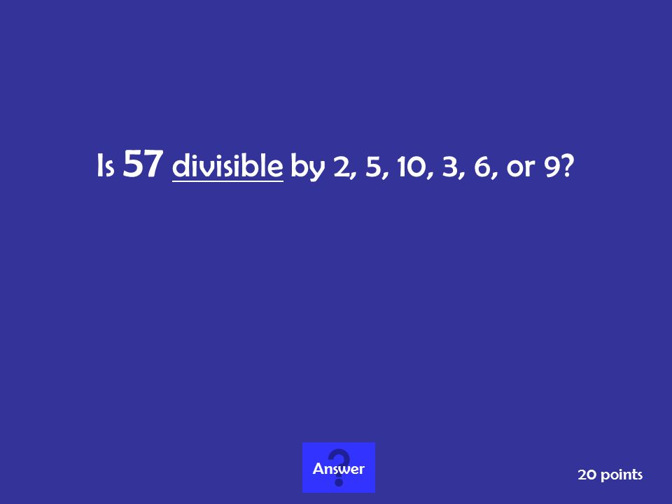 Is 57 divisible by 2, 5, 10, 3, 6, or 9 Answer 20 points