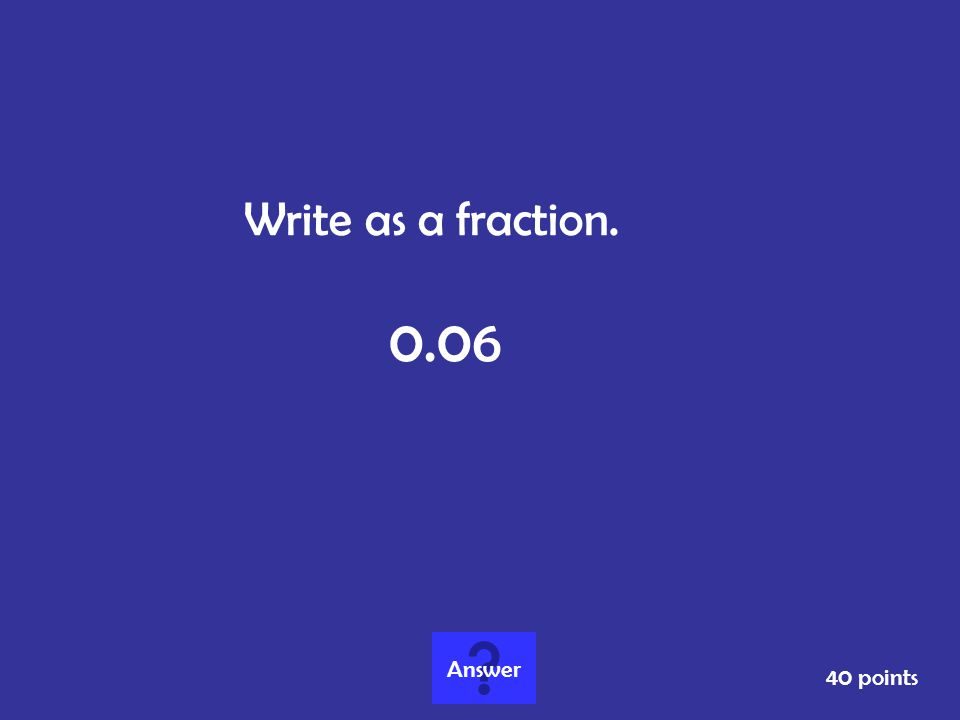Write as a fraction. 0.06 Answer 40 points