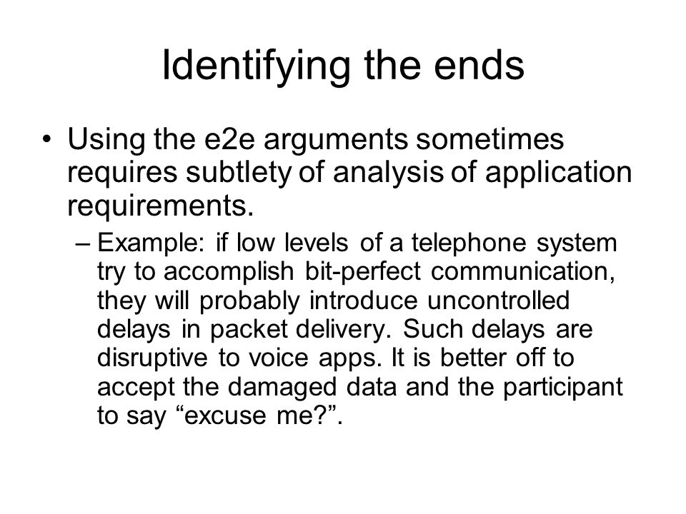 Identifying the ends Using the e2e arguments sometimes requires subtlety of analysis of application requirements.