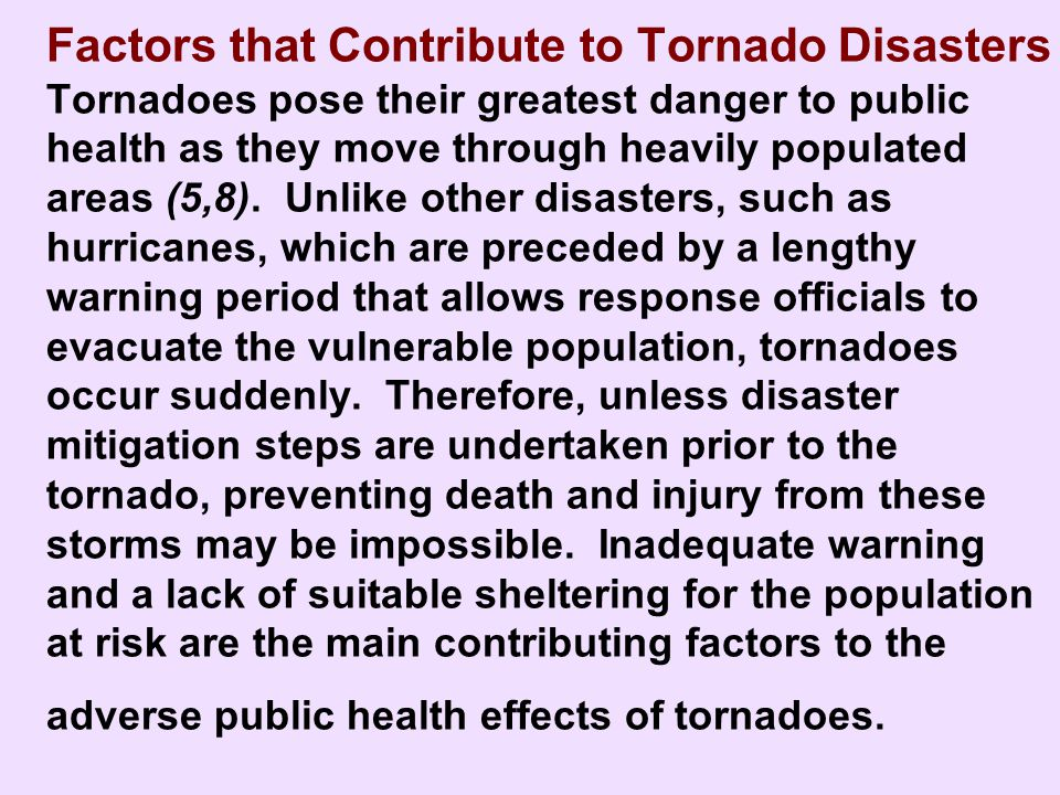 Factors that Contribute to Tornado Disasters Tornadoes pose their greatest danger to public health as they move through heavily populated areas (5,8). Unlike other disasters, such as hurricanes, which are preceded by a lengthy warning period that allows response officials to evacuate the vulnerable population, tornadoes occur suddenly. Therefore, unless disaster mitigation steps are undertaken prior to the tornado, preventing death and injury from these storms may be impossible. Inadequate warning and a lack of suitable sheltering for the population at risk are the main contributing factors to the adverse public health effects of tornadoes.