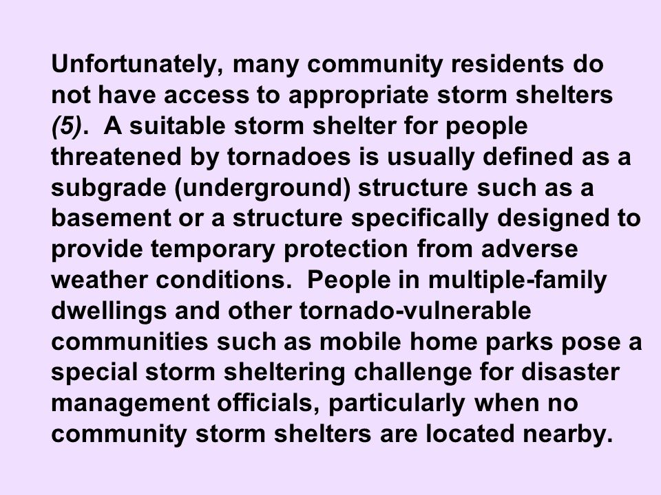Unfortunately, many community residents do not have access to appropriate storm shelters (5). A suitable storm shelter for people threatened by tornadoes is usually defined as a subgrade (underground) structure such as a basement or a structure specifically designed to provide temporary protection from adverse weather conditions. People in multiple-family dwellings and other tornado-vulnerable communities such as mobile home parks pose a special storm sheltering challenge for disaster management officials, particularly when no community storm shelters are located nearby.