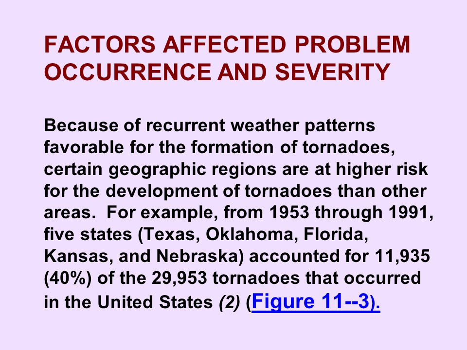 FACTORS AFFECTED PROBLEM OCCURRENCE AND SEVERITY Because of recurrent weather patterns favorable for the formation of tornadoes, certain geographic regions are at higher risk for the development of tornadoes than other areas. For example, from 1953 through 1991, five states (Texas, Oklahoma, Florida, Kansas, and Nebraska) accounted for 11,935 (40%) of the 29,953 tornadoes that occurred in the United States (2) (Figure 11--3).