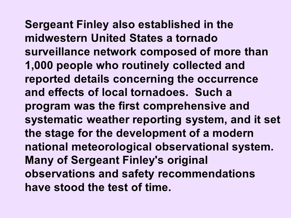 Sergeant Finley also established in the midwestern United States a tornado surveillance network composed of more than 1,000 people who routinely collected and reported details concerning the occurrence and effects of local tornadoes. Such a program was the first comprehensive and systematic weather reporting system, and it set the stage for the development of a modern national meteorological observational system. Many of Sergeant Finley s original observations and safety recommendations have stood the test of time.