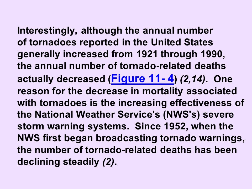 Interestingly, although the annual number of tornadoes reported in the United States generally increased from 1921 through 1990, the annual number of tornado-related deaths actually decreased (Figure 11- 4) (2,14). One reason for the decrease in mortality associated with tornadoes is the increasing effectiveness of the National Weather Service s (NWS s) severe storm warning systems. Since 1952, when the NWS first began broadcasting tornado warnings, the number of tornado-related deaths has been declining steadily (2).