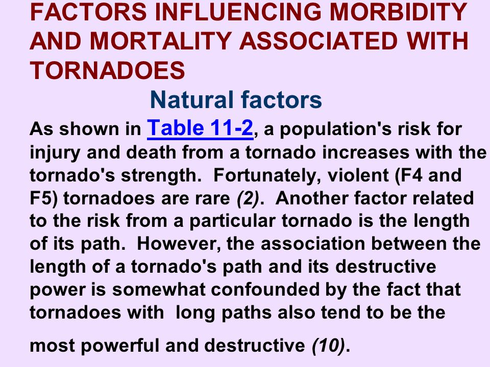 FACTORS INFLUENCING MORBIDITY AND MORTALITY ASSOCIATED WITH TORNADOES Natural factors As shown in Table 11-2, a population s risk for injury and death from a tornado increases with the tornado s strength. Fortunately, violent (F4 and F5) tornadoes are rare (2). Another factor related to the risk from a particular tornado is the length of its path. However, the association between the length of a tornado s path and its destructive power is somewhat confounded by the fact that tornadoes with long paths also tend to be the most powerful and destructive (10).
