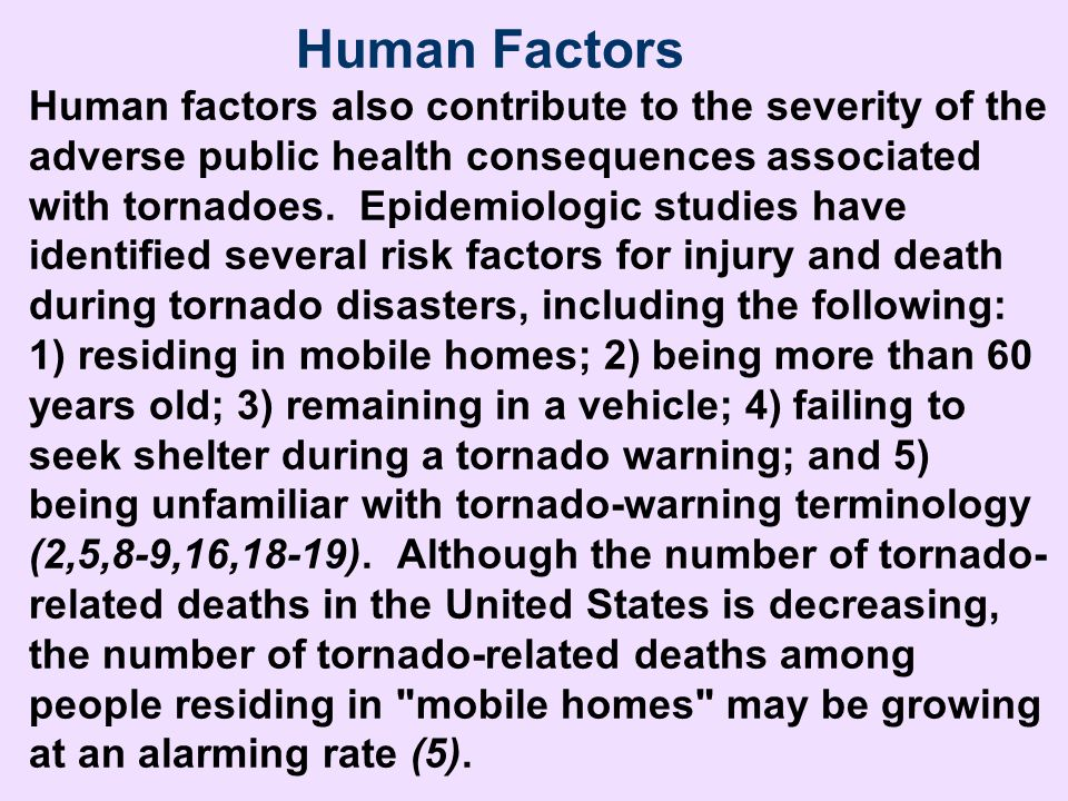 Human Factors Human factors also contribute to the severity of the adverse public health consequences associated with tornadoes. Epidemiologic studies have identified several risk factors for injury and death during tornado disasters, including the following: 1) residing in mobile homes; 2) being more than 60 years old; 3) remaining in a vehicle; 4) failing to seek shelter during a tornado warning; and 5) being unfamiliar with tornado-warning terminology (2,5,8-9,16,18-19). Although the number of tornado-related deaths in the United States is decreasing, the number of tornado-related deaths among people residing in mobile homes may be growing at an alarming rate (5).