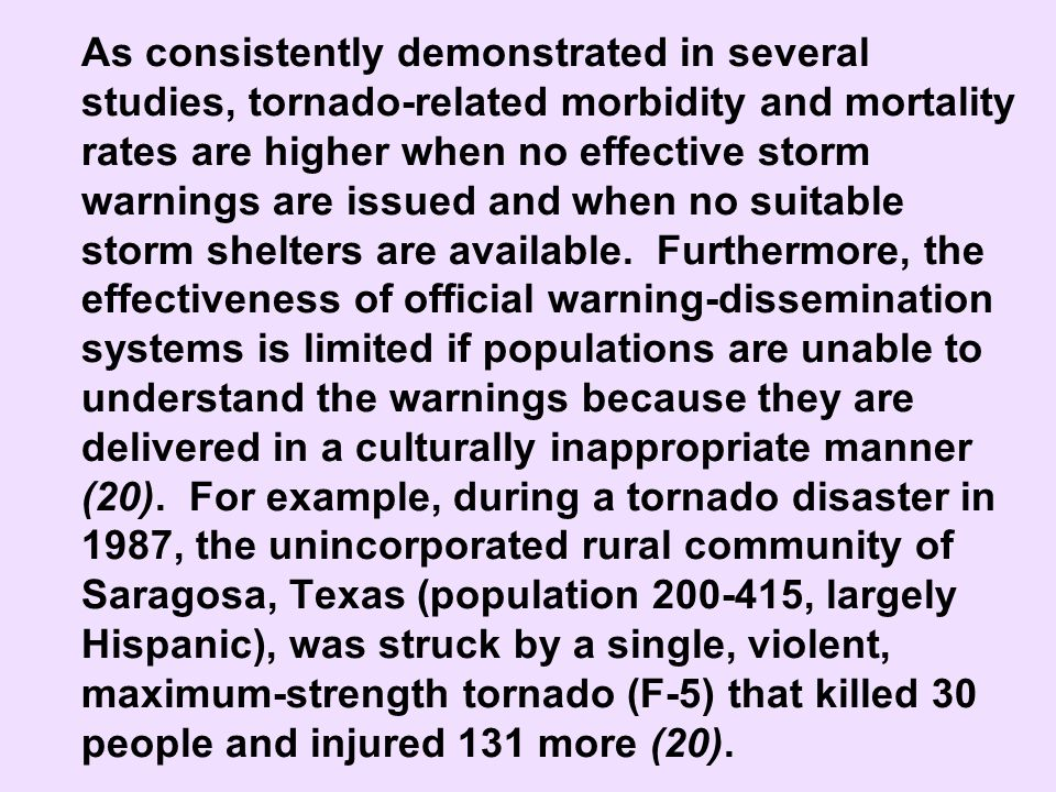 As consistently demonstrated in several studies, tornado-related morbidity and mortality rates are higher when no effective storm warnings are issued and when no suitable storm shelters are available. Furthermore, the effectiveness of official warning-dissemination systems is limited if populations are unable to understand the warnings because they are delivered in a culturally inappropriate manner (20). For example, during a tornado disaster in 1987, the unincorporated rural community of Saragosa, Texas (population 200-415, largely Hispanic), was struck by a single, violent, maximum-strength tornado (F-5) that killed 30 people and injured 131 more (20).