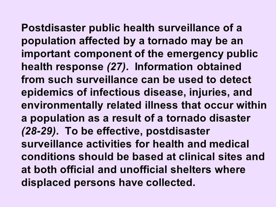 Postdisaster public health surveillance of a population affected by a tornado may be an important component of the emergency public health response (27). Information obtained from such surveillance can be used to detect epidemics of infectious disease, injuries, and environmentally related illness that occur within a population as a result of a tornado disaster (28-29). To be effective, postdisaster surveillance activities for health and medical conditions should be based at clinical sites and at both official and unofficial shelters where displaced persons have collected.