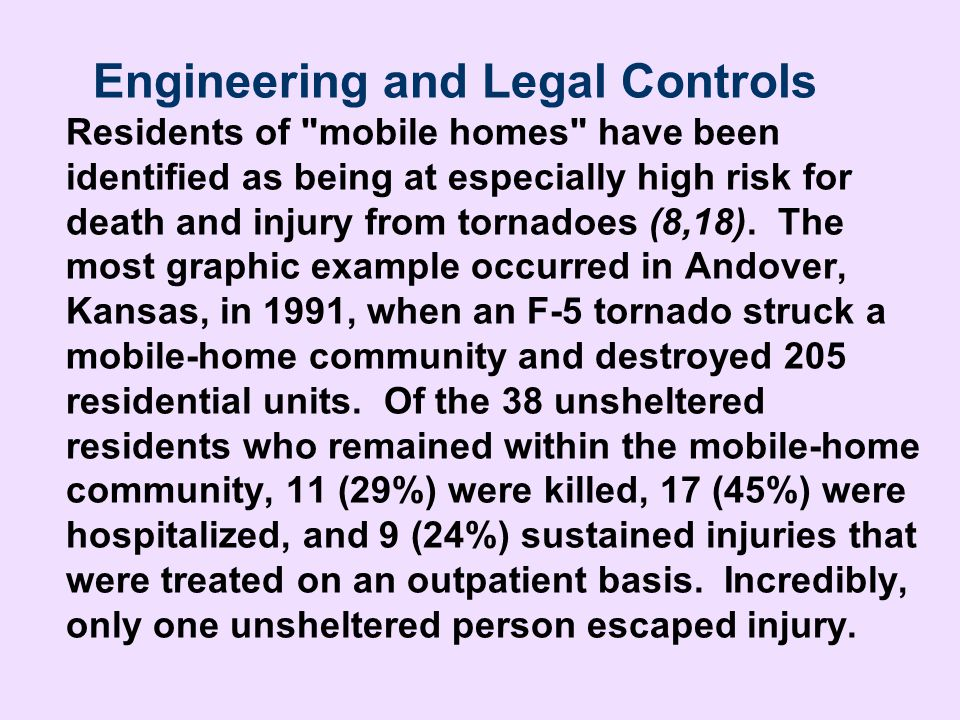 Engineering and Legal Controls Residents of mobile homes have been identified as being at especially high risk for death and injury from tornadoes (8,18). The most graphic example occurred in Andover, Kansas, in 1991, when an F-5 tornado struck a mobile-home community and destroyed 205 residential units. Of the 38 unsheltered residents who remained within the mobile-home community, 11 (29%) were killed, 17 (45%) were hospitalized, and 9 (24%) sustained injuries that were treated on an outpatient basis. Incredibly, only one unsheltered person escaped injury.